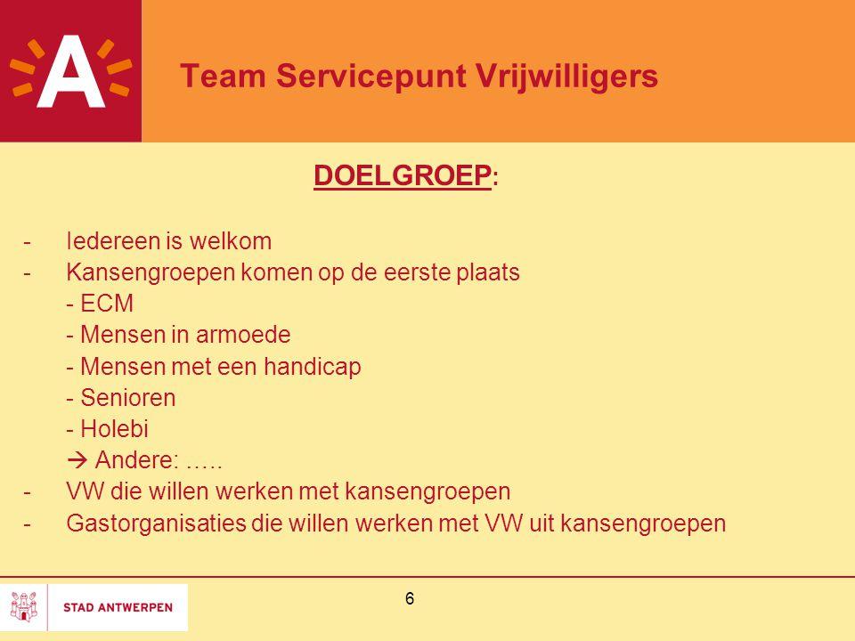 6 Team Servicepunt Vrijwilligers DOELGROEP : -Iedereen is welkom -Kansengroepen komen op de eerste plaats - ECM - Mensen in armoede - Mensen met een handicap - Senioren - Holebi  Andere: …..