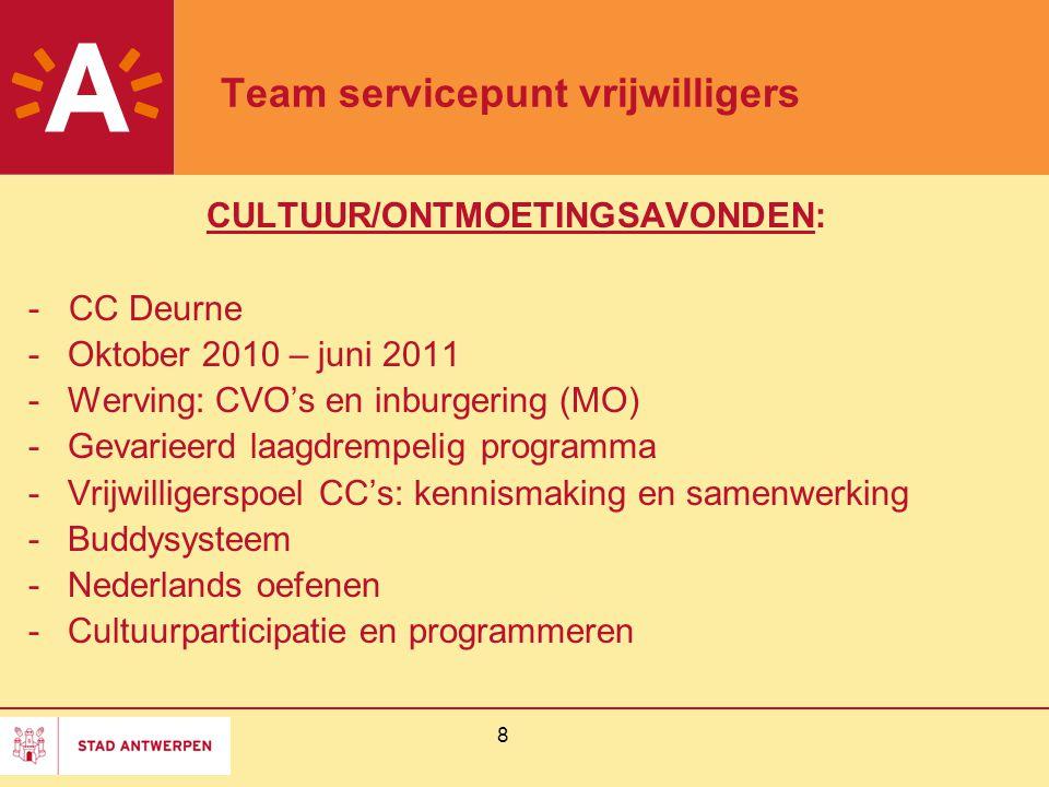 8 Team servicepunt vrijwilligers CULTUUR/ONTMOETINGSAVONDEN: - CC Deurne -Oktober 2010 – juni 2011 -Werving: CVO's en inburgering (MO) -Gevarieerd laagdrempelig programma -Vrijwilligerspoel CC's: kennismaking en samenwerking -Buddysysteem -Nederlands oefenen -Cultuurparticipatie en programmeren