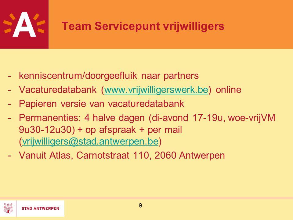 9 Team Servicepunt vrijwilligers -kenniscentrum/doorgeefluik naar partners -Vacaturedatabank (www.vrijwilligerswerk.be) onlinewww.vrijwilligerswerk.be -Papieren versie van vacaturedatabank -Permanenties: 4 halve dagen (di-avond 17-19u, woe-vrijVM 9u30-12u30) + op afspraak + per mail (vrijwilligers@stad.antwerpen.be)vrijwilligers@stad.antwerpen.be -Vanuit Atlas, Carnotstraat 110, 2060 Antwerpen