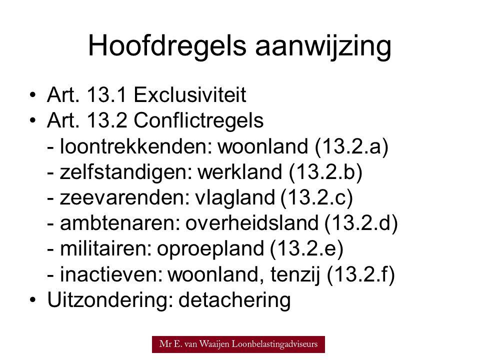 Hoofdregels aanwijzing •Art. 13.1 Exclusiviteit •Art. 13.2 Conflictregels - loontrekkenden: woonland (13.2.a) - zelfstandigen: werkland (13.2.b) - zee