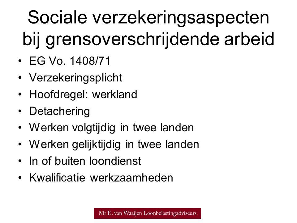 Sociale verzekeringsaspecten bij grensoverschrijdende arbeid •EG Vo. 1408/71 •Verzekeringsplicht •Hoofdregel: werkland •Detachering •Werken volgtijdig