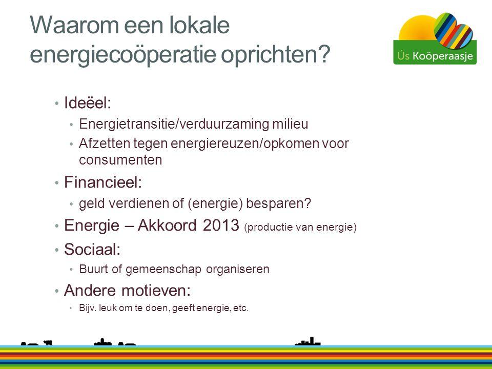 Waarom een lokale energiecoöperatie oprichten? • Ideëel: • Energietransitie/verduurzaming milieu • Afzetten tegen energiereuzen/opkomen voor consument