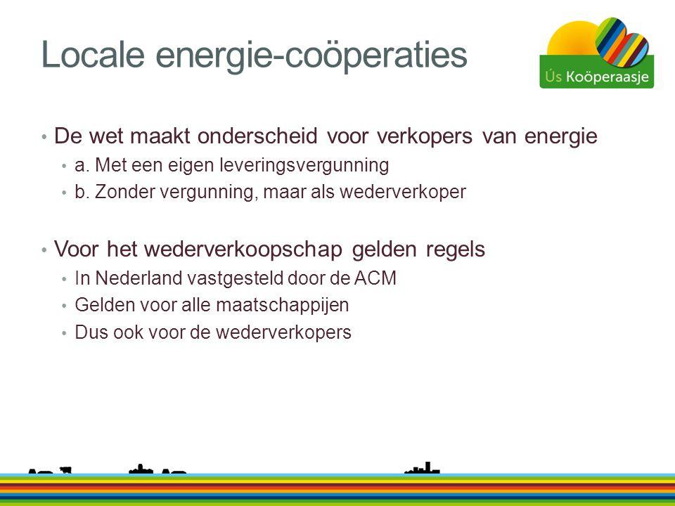 Locale energie-coöperaties • De wet maakt onderscheid voor verkopers van energie • a. Met een eigen leveringsvergunning • b. Zonder vergunning, maar a