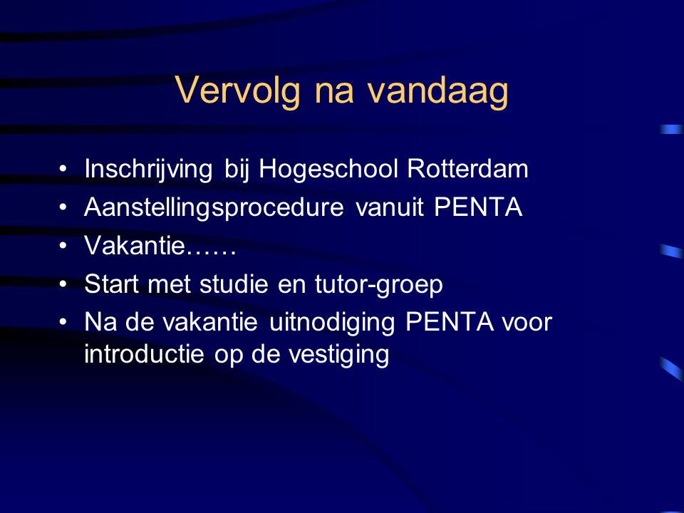 Vervolg na vandaag •Inschrijving bij Hogeschool Rotterdam •Aanstellingsprocedure vanuit PENTA •Vakantie…… •Start met studie en tutor-groep •Na de vakantie uitnodiging PENTA voor introductie op de vestiging