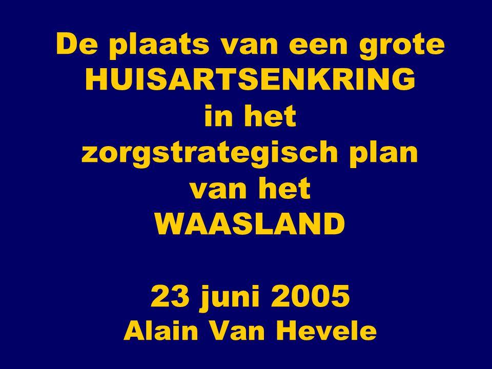 De plaats van een grote HUISARTSENKRING in het zorgstrategisch plan van het WAASLAND 23 juni 2005 Alain Van Hevele