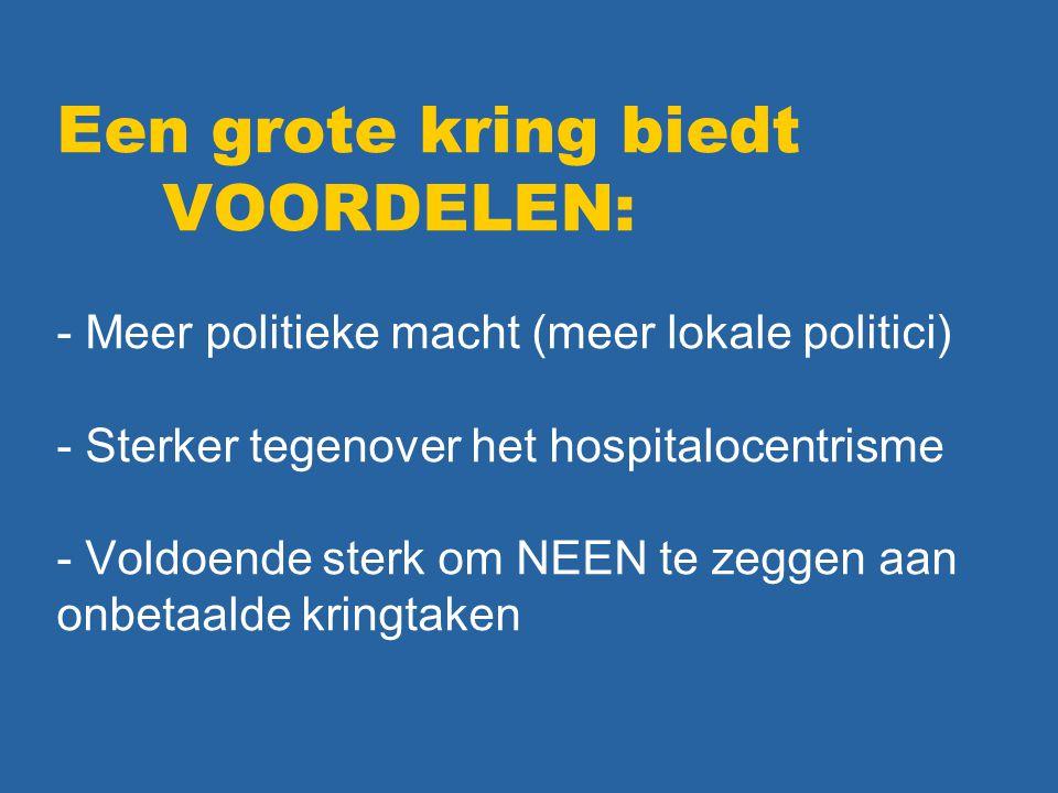 Een grote kring biedt VOORDELEN: - Meer politieke macht (meer lokale politici) - Sterker tegenover het hospitalocentrisme - Voldoende sterk om NEEN te zeggen aan onbetaalde kringtaken