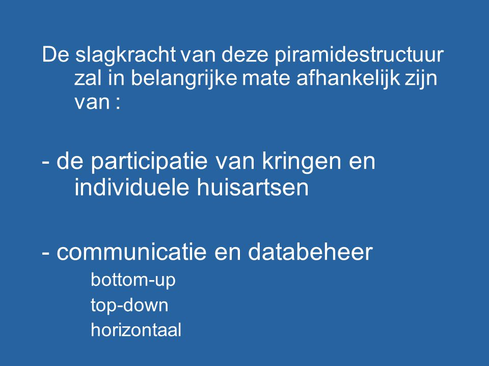 De slagkracht van deze piramidestructuur zal in belangrijke mate afhankelijk zijn van : - de participatie van kringen en individuele huisartsen - communicatie en databeheer bottom-up top-down horizontaal