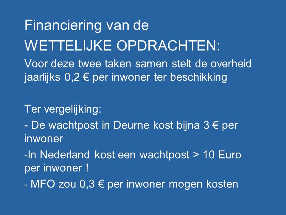 Financiering van de WETTELIJKE OPDRACHTEN: Voor deze twee taken samen stelt de overheid jaarlijks 0,2 € per inwoner ter beschikking Ter vergelijking: - De wachtpost in Deurne kost bijna 3 € per inwoner - In Nederland kost een wachtpost > 10 Euro per inwoner .