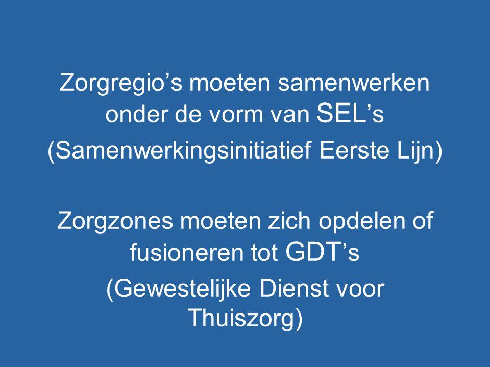 Zorgregio's moeten samenwerken onder de vorm van SEL 's (Samenwerkingsinitiatief Eerste Lijn) Zorgzones moeten zich opdelen of fusioneren tot GDT 's (Gewestelijke Dienst voor Thuiszorg)