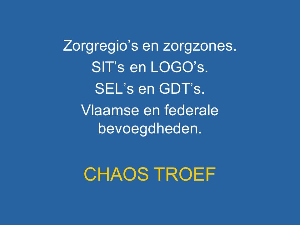 Zorgregio's en zorgzones. SIT's en LOGO's. SEL's en GDT's. Vlaamse en federale bevoegdheden. CHAOS TROEF