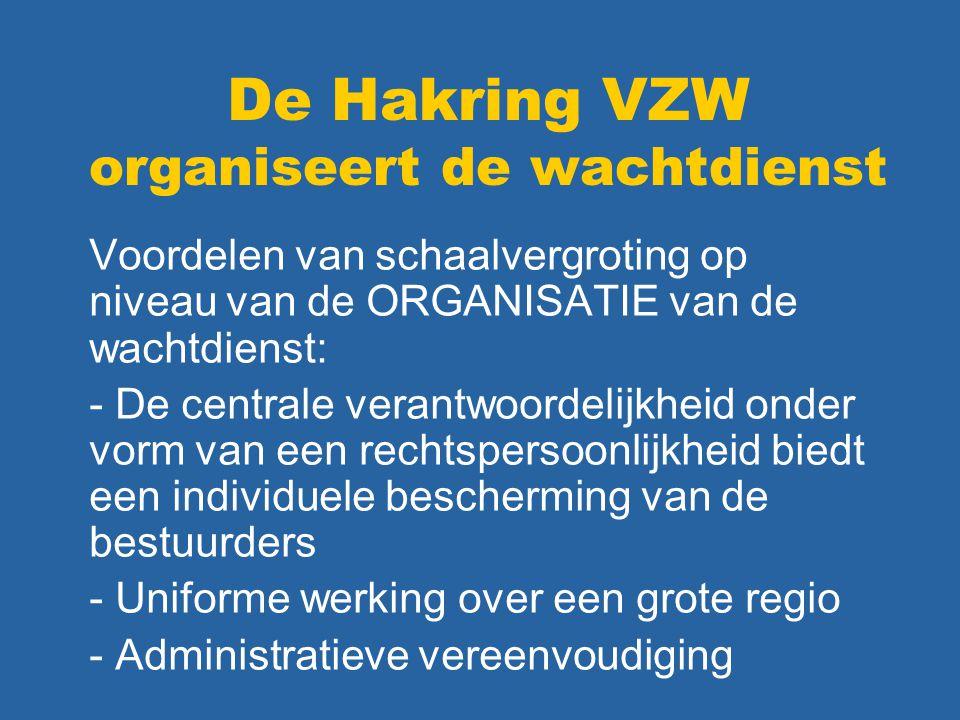 De Hakring VZW organiseert de wachtdienst Voordelen van schaalvergroting op niveau van de ORGANISATIE van de wachtdienst: - De centrale verantwoordelijkheid onder vorm van een rechtspersoonlijkheid biedt een individuele bescherming van de bestuurders - Uniforme werking over een grote regio - Administratieve vereenvoudiging