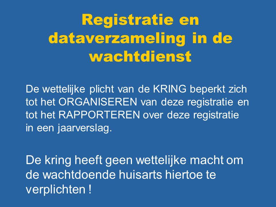 Registratie en dataverzameling in de wachtdienst De wettelijke plicht van de KRING beperkt zich tot het ORGANISEREN van deze registratie en tot het RAPPORTEREN over deze registratie in een jaarverslag.