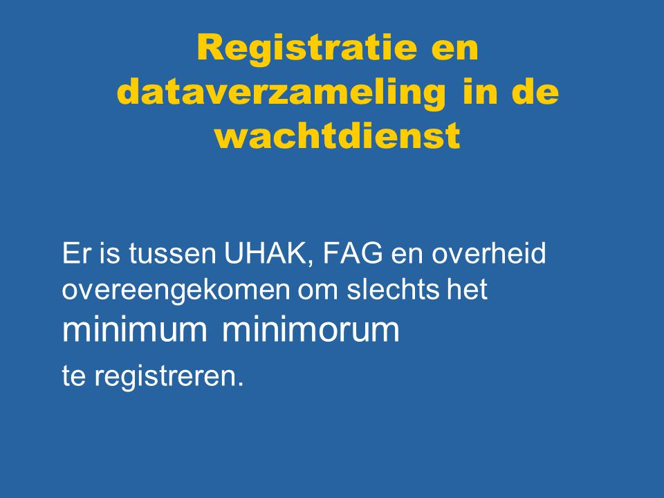 Registratie en dataverzameling in de wachtdienst Er is tussen UHAK, FAG en overheid overeengekomen om slechts het minimum minimorum te registreren.