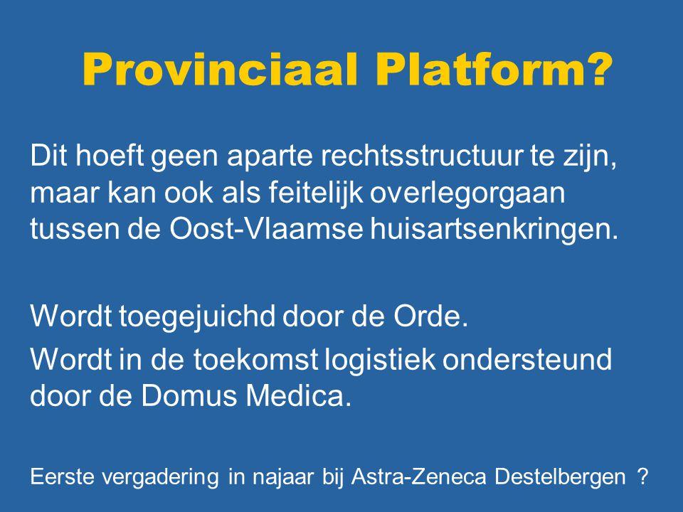 Provinciaal Platform? Dit hoeft geen aparte rechtsstructuur te zijn, maar kan ook als feitelijk overlegorgaan tussen de Oost-Vlaamse huisartsenkringen