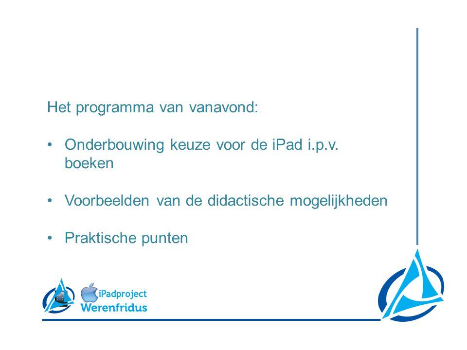 Het programma van vanavond: •Onderbouwing keuze voor de iPad i.p.v. boeken •Voorbeelden van de didactische mogelijkheden •Praktische punten