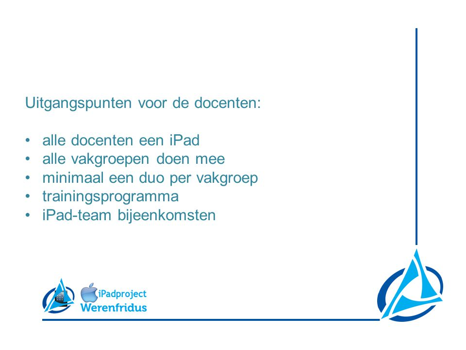 Uitgangspunten voor de docenten: •alle docenten een iPad •alle vakgroepen doen mee •minimaal een duo per vakgroep •trainingsprogramma •iPad-team bijeenkomsten