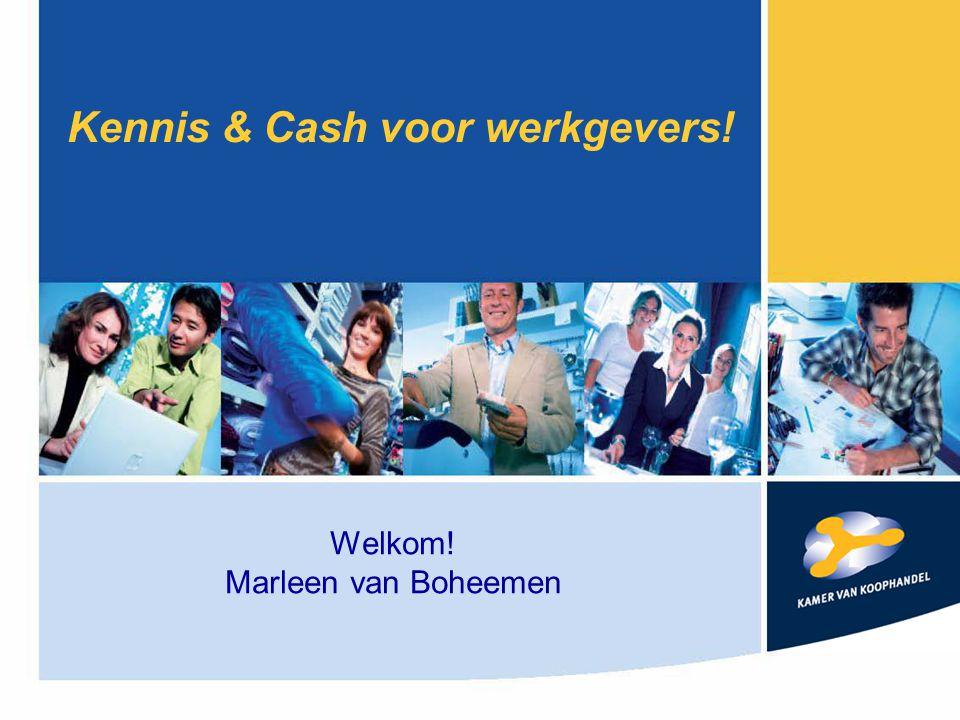 Kennis & Cash voor werkgevers! Welkom! Marleen van Boheemen