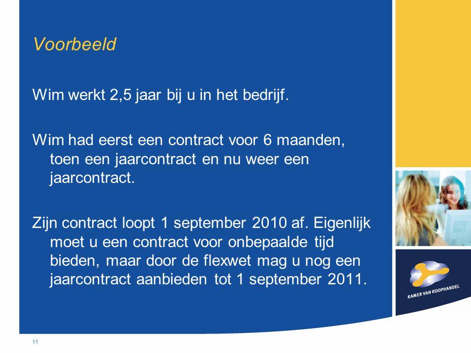 11 Voorbeeld Wim werkt 2,5 jaar bij u in het bedrijf. Wim had eerst een contract voor 6 maanden, toen een jaarcontract en nu weer een jaarcontract. Zi