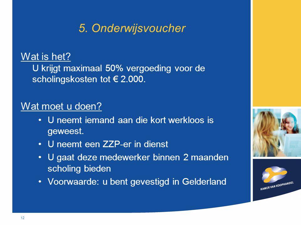 12 5. Onderwijsvoucher Wat is het? U krijgt maximaal 50% vergoeding voor de scholingskosten tot € 2.000. Wat moet u doen? •U neemt iemand aan die kort