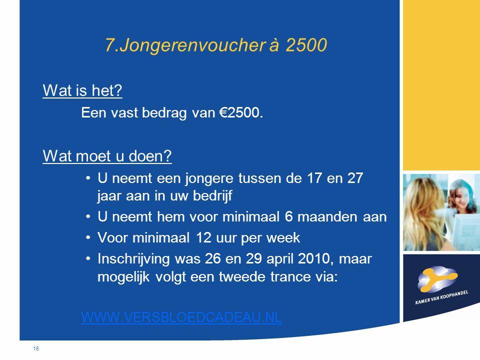 16 7.Jongerenvoucher à 2500 Wat is het? Een vast bedrag van €2500. Wat moet u doen? •U neemt een jongere tussen de 17 en 27 jaar aan in uw bedrijf •U