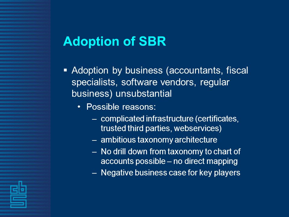 Adoption of SBR  Adoption by business (accountants, fiscal specialists, software vendors, regular business) unsubstantial •Possible reasons: –complicated infrastructure (certificates, trusted third parties, webservices) –ambitious taxonomy architecture –No drill down from taxonomy to chart of accounts possible – no direct mapping –Negative business case for key players