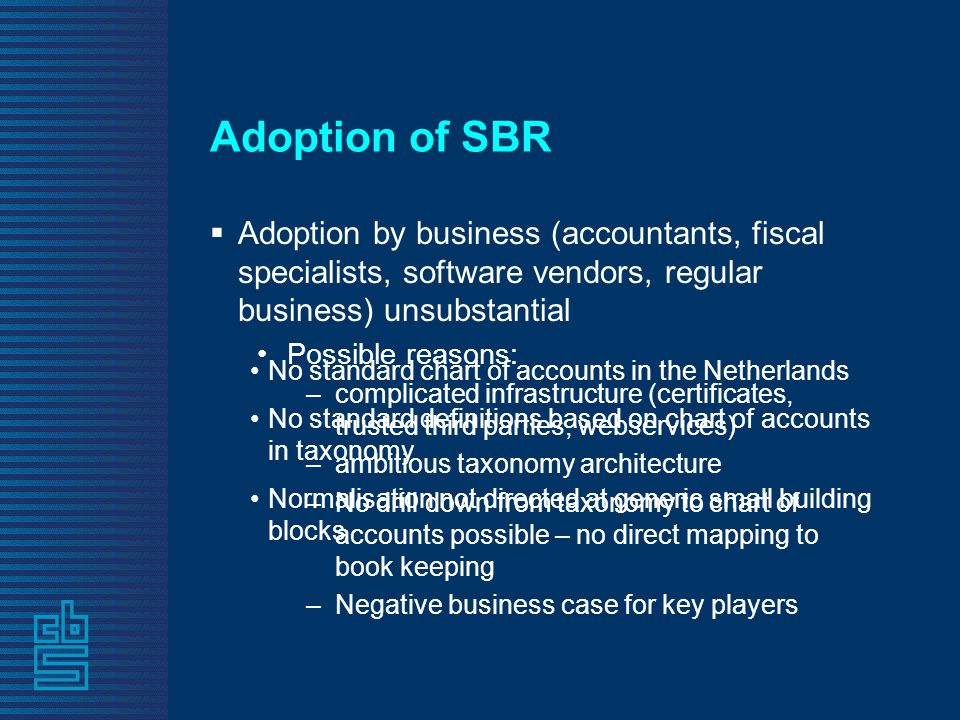 Adoption of SBR  Adoption by business (accountants, fiscal specialists, software vendors, regular business) unsubstantial •Possible reasons: –complicated infrastructure (certificates, trusted third parties, webservices) –ambitious taxonomy architecture –No drill down from taxonomy to chart of accounts possible – no direct mapping to book keeping –Negative business case for key players •No standard chart of accounts in the Netherlands •No standard definitions based on chart of accounts in taxonomy •Normalisation not directed at generic small building blocks
