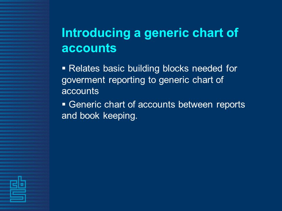 Introducing a generic chart of accounts  Relates basic building blocks needed for goverment reporting to generic chart of accounts  Generic chart of accounts between reports and book keeping.
