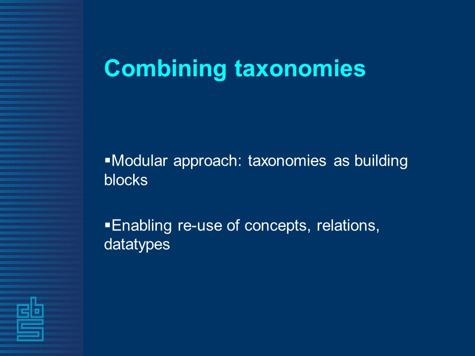 Combining taxonomies  Modular approach: taxonomies as building blocks  Enabling re-use of concepts, relations, datatypes