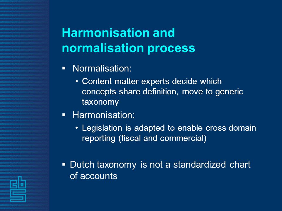 Harmonisation and normalisation process  Normalisation: •Content matter experts decide which concepts share definition, move to generic taxonomy  Harmonisation: •Legislation is adapted to enable cross domain reporting (fiscal and commercial)  Dutch taxonomy is not a standardized chart of accounts