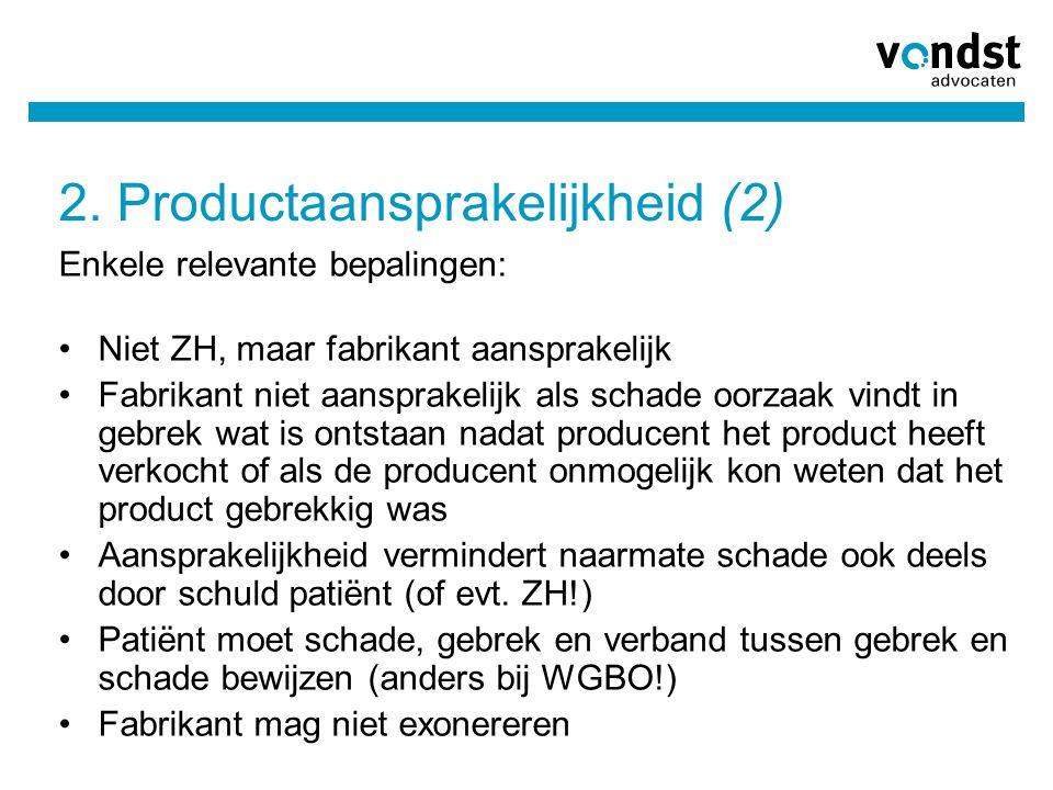 2. Productaansprakelijkheid (2) Enkele relevante bepalingen: •Niet ZH, maar fabrikant aansprakelijk •Fabrikant niet aansprakelijk als schade oorzaak v