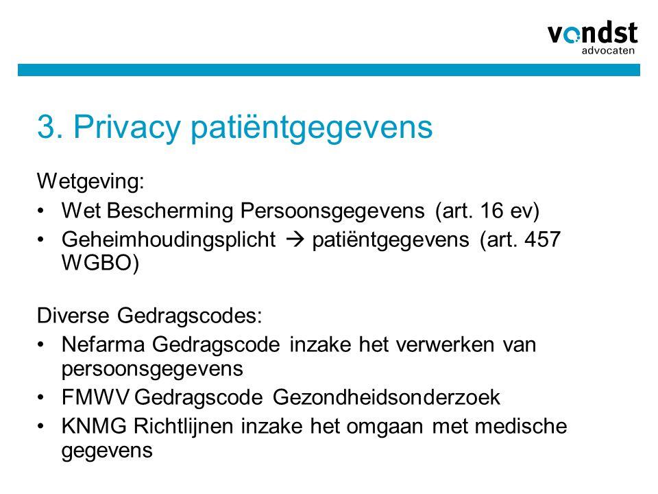 3. Privacy patiëntgegevens Wetgeving: •Wet Bescherming Persoonsgegevens (art. 16 ev) •Geheimhoudingsplicht  patiëntgegevens (art. 457 WGBO) Diverse G
