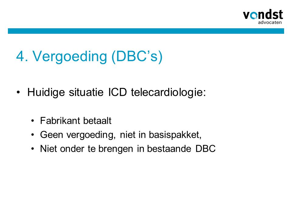 4. Vergoeding (DBC's) •Huidige situatie ICD telecardiologie: •Fabrikant betaalt •Geen vergoeding, niet in basispakket, •Niet onder te brengen in besta