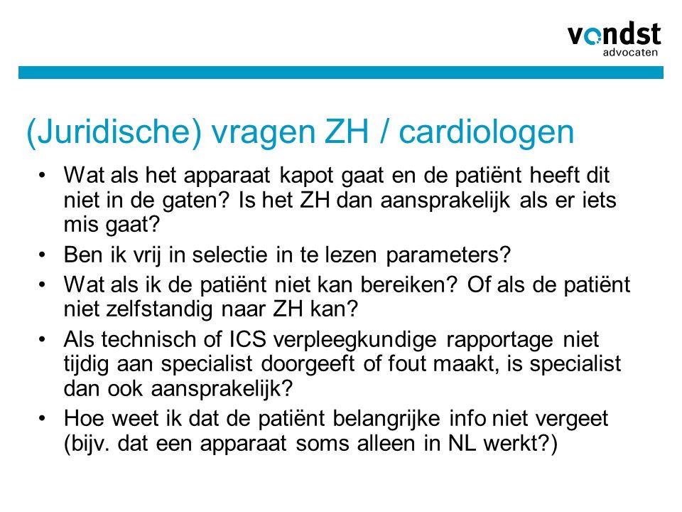 (Juridische) vragen ZH / cardiologen •Wat als het apparaat kapot gaat en de patiënt heeft dit niet in de gaten? Is het ZH dan aansprakelijk als er iet