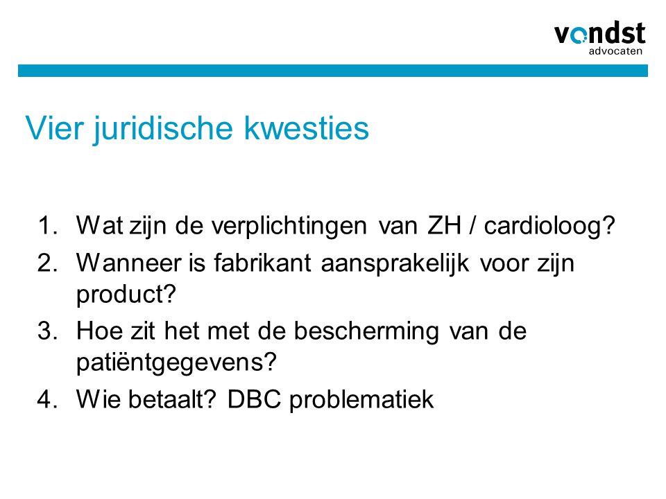 Vier juridische kwesties 1.Wat zijn de verplichtingen van ZH / cardioloog? 2.Wanneer is fabrikant aansprakelijk voor zijn product? 3.Hoe zit het met d