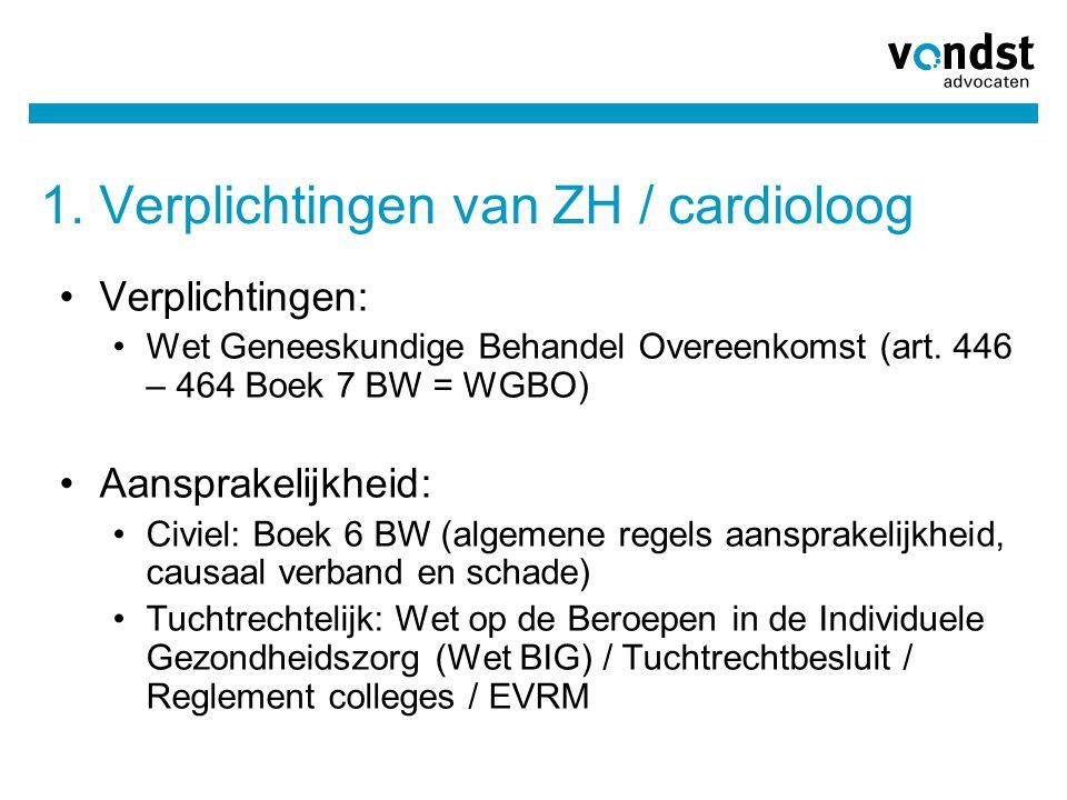 1. Verplichtingen van ZH / cardioloog •Verplichtingen: •Wet Geneeskundige Behandel Overeenkomst (art. 446 – 464 Boek 7 BW = WGBO) •Aansprakelijkheid: