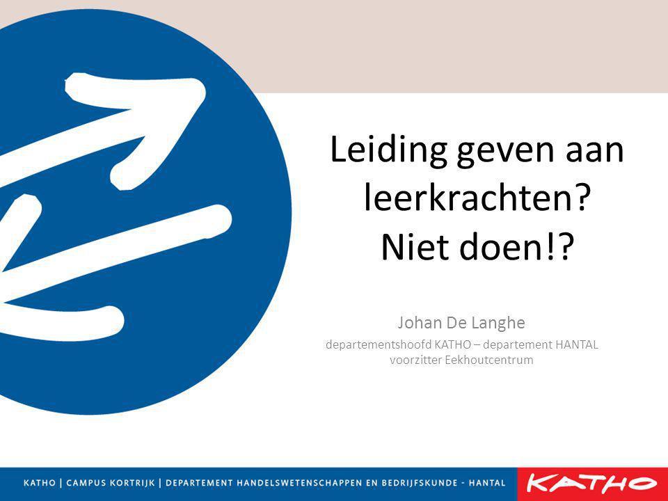 Leiding geven aan leerkrachten? Niet doen!? Johan De Langhe departementshoofd KATHO – departement HANTAL voorzitter Eekhoutcentrum