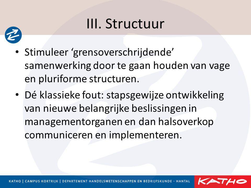 III. Structuur • Stimuleer 'grensoverschrijdende' samenwerking door te gaan houden van vage en pluriforme structuren. • Dé klassieke fout: stapsgewijz