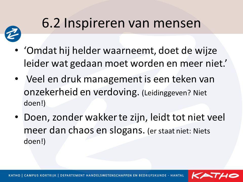 6.2 Inspireren van mensen • 'Omdat hij helder waarneemt, doet de wijze leider wat gedaan moet worden en meer niet.' • Veel en druk management is een t
