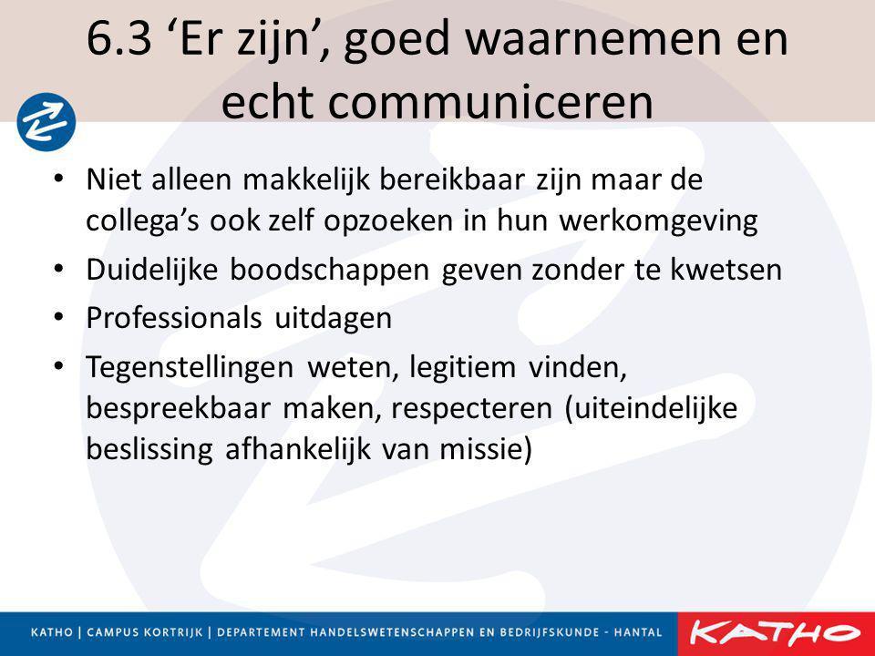 6.3 'Er zijn', goed waarnemen en echt communiceren • Niet alleen makkelijk bereikbaar zijn maar de collega's ook zelf opzoeken in hun werkomgeving • D