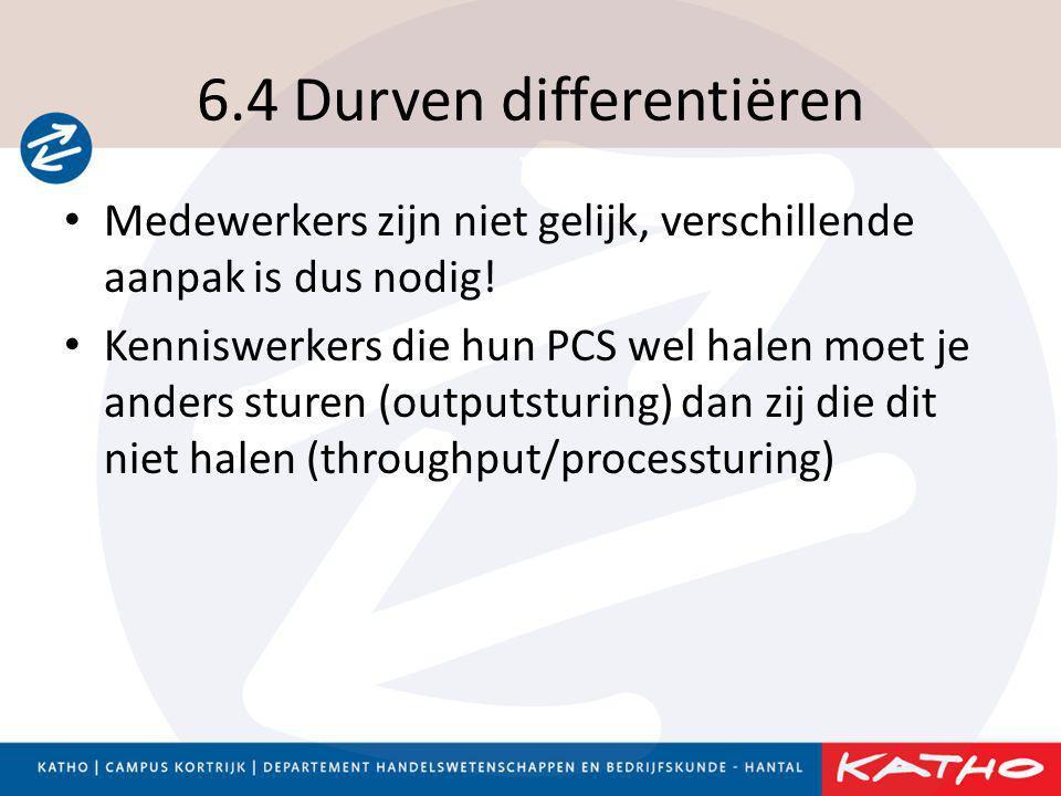 6.4 Durven differentiëren • Medewerkers zijn niet gelijk, verschillende aanpak is dus nodig! • Kenniswerkers die hun PCS wel halen moet je anders stur
