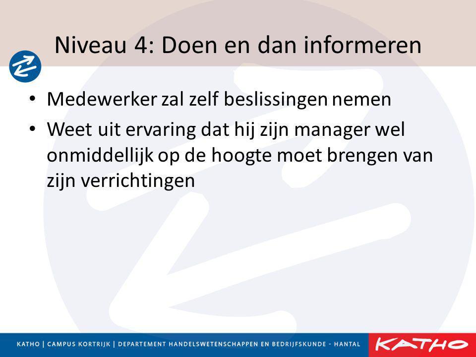 Niveau 4: Doen en dan informeren • Medewerker zal zelf beslissingen nemen • Weet uit ervaring dat hij zijn manager wel onmiddellijk op de hoogte moet