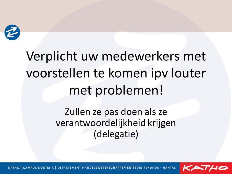 Verplicht uw medewerkers met voorstellen te komen ipv louter met problemen! Zullen ze pas doen als ze verantwoordelijkheid krijgen (delegatie)