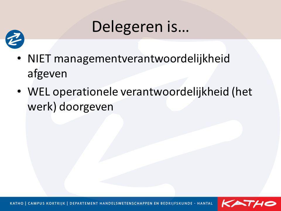 Delegeren is… • NIET managementverantwoordelijkheid afgeven • WEL operationele verantwoordelijkheid (het werk) doorgeven