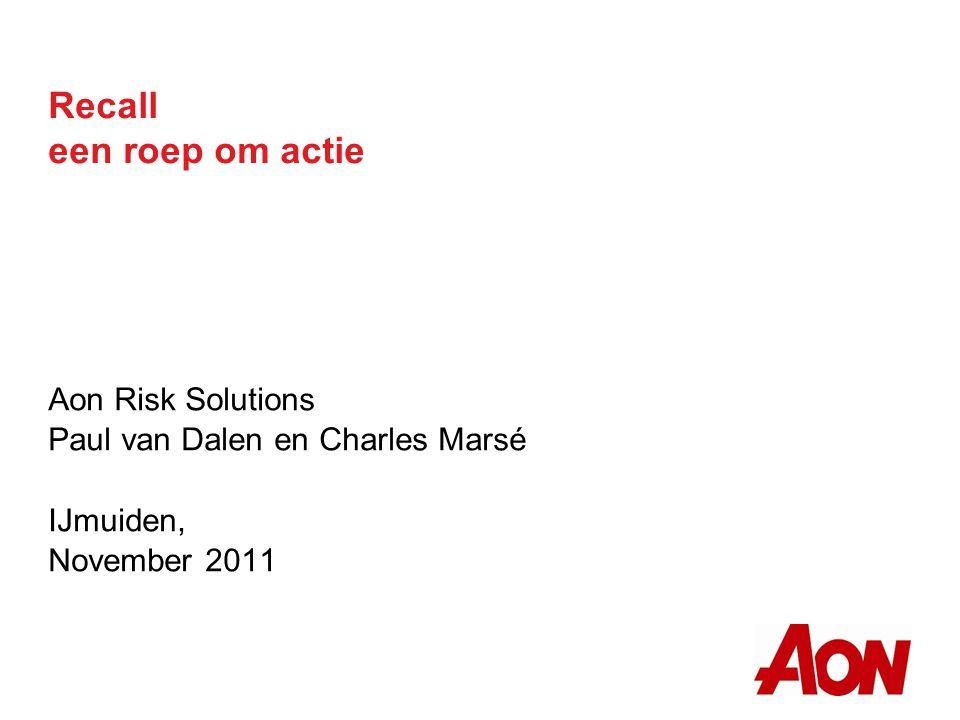 Recall een roep om actie Aon Risk Solutions Paul van Dalen en Charles Marsé IJmuiden, November 2011