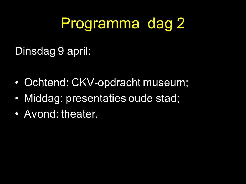 Programma dag 2 Dinsdag 9 april: •Ochtend: CKV-opdracht museum; •Middag: presentaties oude stad; •Avond: theater.