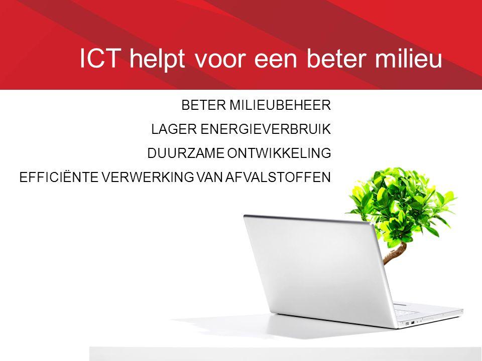 ICT helpt voor een beter milieu BETER MILIEUBEHEER LAGER ENERGIEVERBRUIK DUURZAME ONTWIKKELING EFFICIËNTE VERWERKING VAN AFVALSTOFFEN