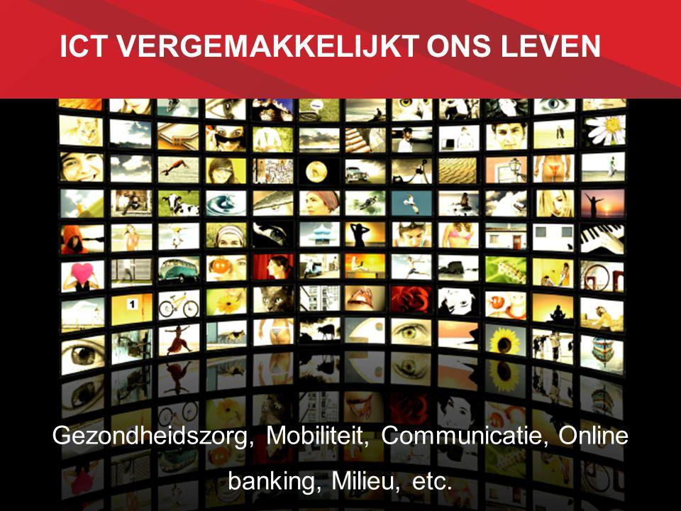 ICT VERGEMAKKELIJKT ONS LEVEN Gezondheidszorg, Mobiliteit, Communicatie, Online banking, Milieu, etc. … Gezondheidszorg, Mobiliteit, Communicatie, Onl