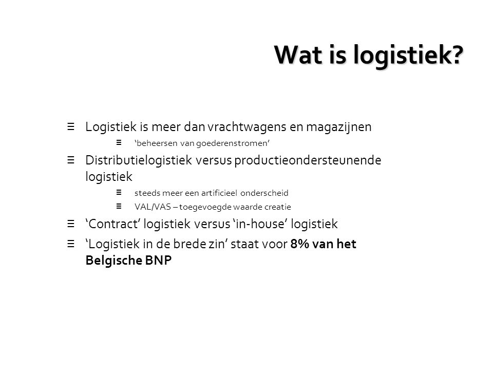 Wat is logistiek? ≡ Logistiek is meer dan vrachtwagens en magazijnen ≡ 'beheersen van goederenstromen' ≡ Distributielogistiek versus productieonderste
