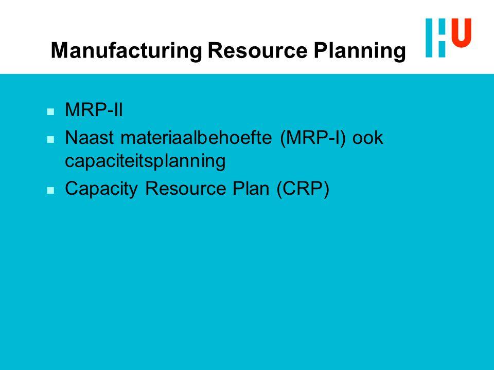 Manufacturing Resource Planning n MRP-II n Naast materiaalbehoefte (MRP-I) ook capaciteitsplanning n Capacity Resource Plan (CRP)