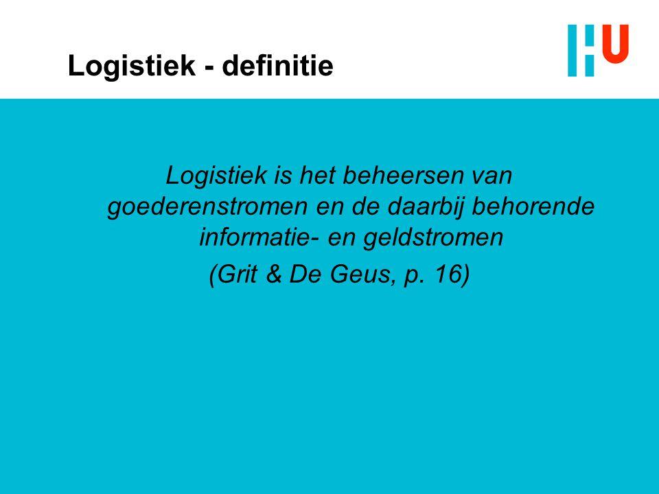 Logistiek - definitie Logistiek is het beheersen van goederenstromen en de daarbij behorende informatie- en geldstromen (Grit & De Geus, p.